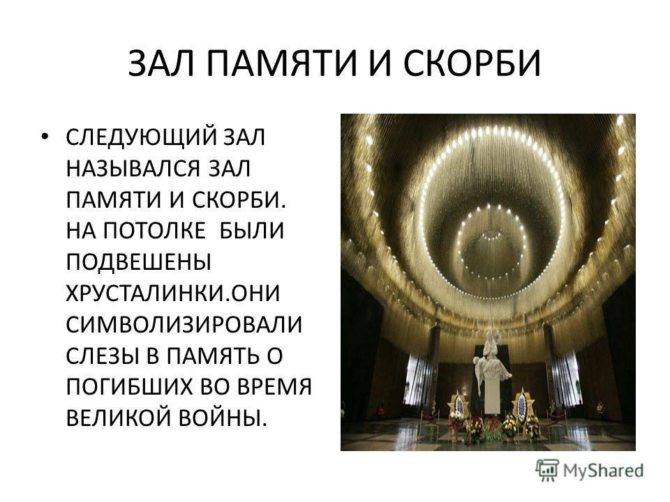 ЗАЛ ПАМЯТИ И СКОРБИ СЛЕДУЮЩИЙ ЗАЛ НАЗЫВАЛСЯ ЗАЛ ПАМЯТИ И СКОРБИ. НА ПОТОЛКЕ БЫЛИ ПОДВЕШЕНЫ ХРУСТАЛИНКИ.ОНИ СИМВОЛИЗИРОВАЛИ СЛЕЗЫ В ПАМЯТЬ О ПОГИБШИХ ВО ВРЕМЯ ВЕЛИКОЙ ВОЙНЫ.