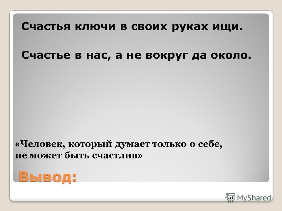Вывод: Счастья ключи в своих руках ищи. Счастье в нас, а не вокруг да около. « Человек, который думает только о себе, не может быть счастлив »