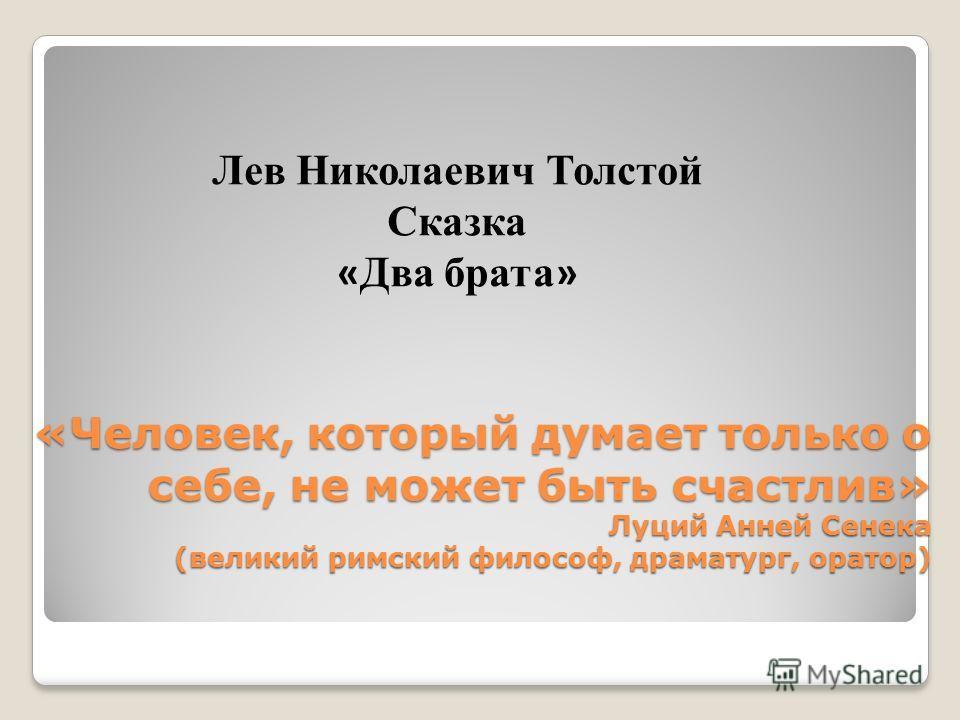 «Человек, который думает только о себе, не может быть счастлив» Луций Анней Сенека (великий римский философ, драматург, оратор) Лев Николаевич Толстой Сказка « Два брата »