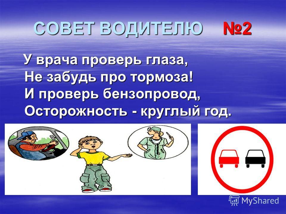СОВЕТ ВОДИТЕЛЮ 2 У врача проверь глаза, Не забудь про тормоза! Не забудь про тормоза! И проверь бензопровод, И проверь бензопровод, Осторожность - круглый год. Осторожность - круглый год.
