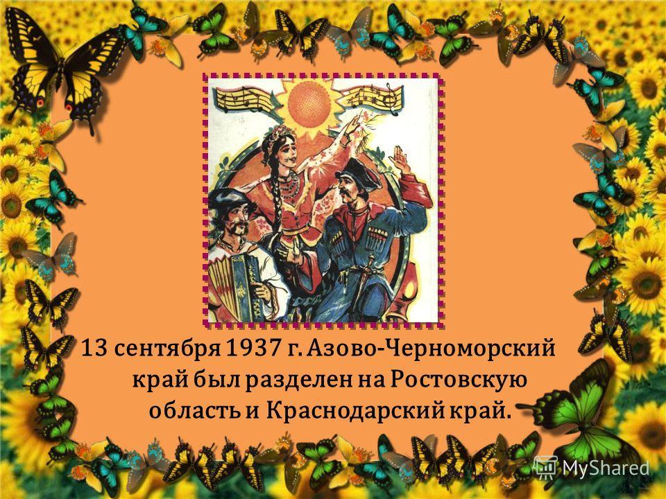 13 сентября 1937 г. Азово-Черноморский край был разделен на Ростовскую область и Краснодарский край.