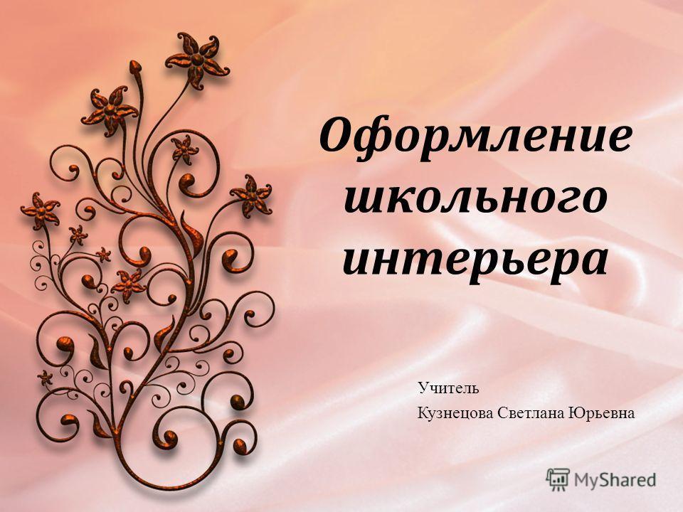 Оформление школьного интерьера Учитель Кузнецова Светлана Юрьевна