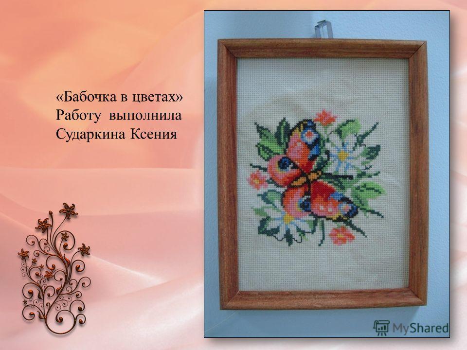 «Бабочка в цветах» Работу выполнила Сударкина Ксения
