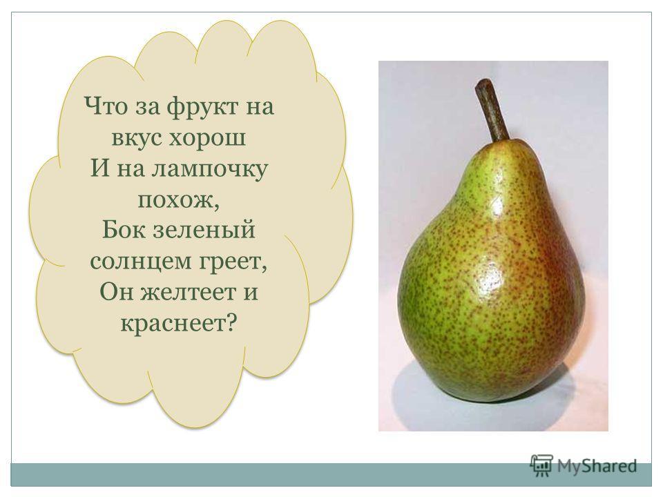 Что знвку Что за фрукт на вкус хорош И на лампочку похож, Бок зеленый солнцем греет, Он желтеет и краснеет? Что за фрукт на вкус хорош И на лампочку похож, Бок зеленый солнцем греет, Он желтеет и краснеет?