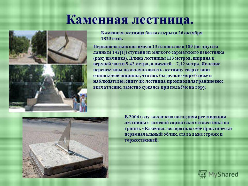 Каменная лестница. Каменная лестница была открыта 26 октября 1823 года. Первоначально она имела 13 площадок и 189 (по другим данным 142[1]) ступени из мягкого сарматского известняка (ракушечника). Длина лестницы 113 метров, ширина в верхней части 5,4