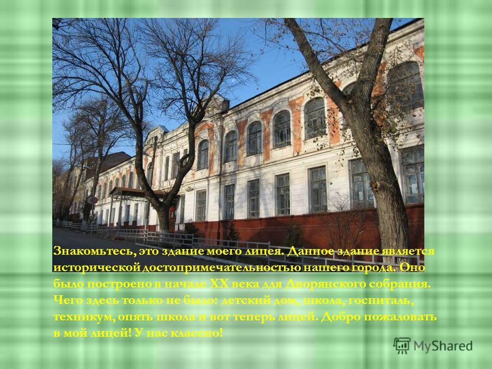 Знакомьтесь, это здание моего лицея. Данное здание является исторической достопримечательностью нашего города. Оно было построено в начале XX века для Дворянского собрания. Чего здесь только не было: детский дом, школа, госпиталь, техникум, опять шко