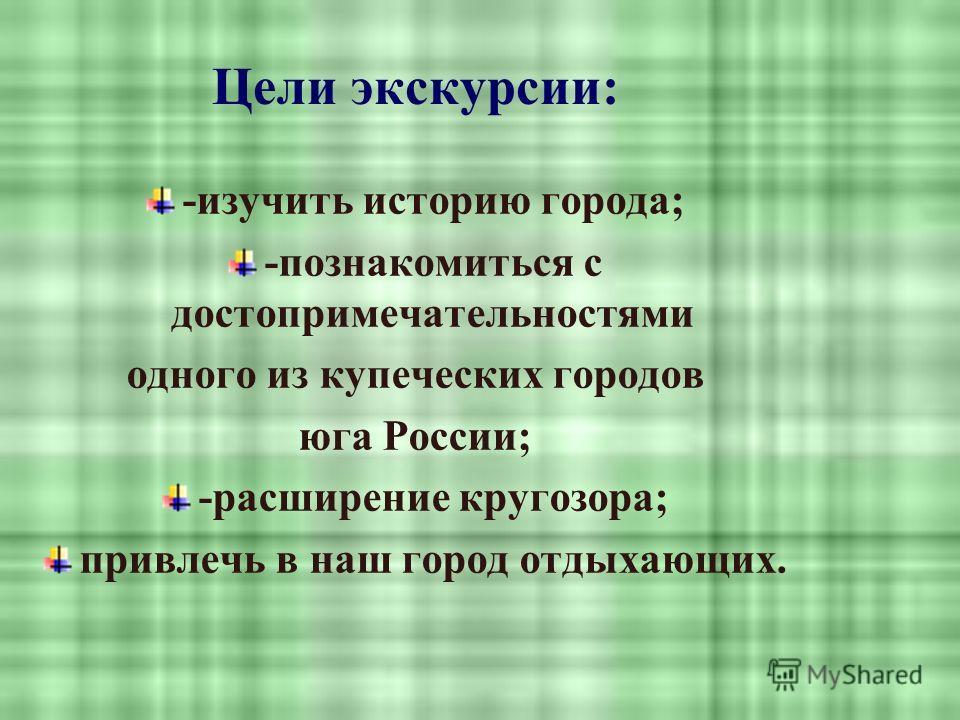 Цели экскурсии: -изучить историю города; -познакомиться с достопримечательностями одного из купеческих городов юга России; -расширение кругозора; привлечь в наш город отдыхающих.