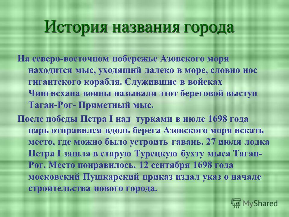 История названия города На северо-восточном побережье Азовского моря находится мыс, уходящий далеко в море, словно нос гигантского корабля. Служившие в войсках Чингисхана воины называли этот береговой выступ Таган-Рог- Приметный мыс. После победы Пет