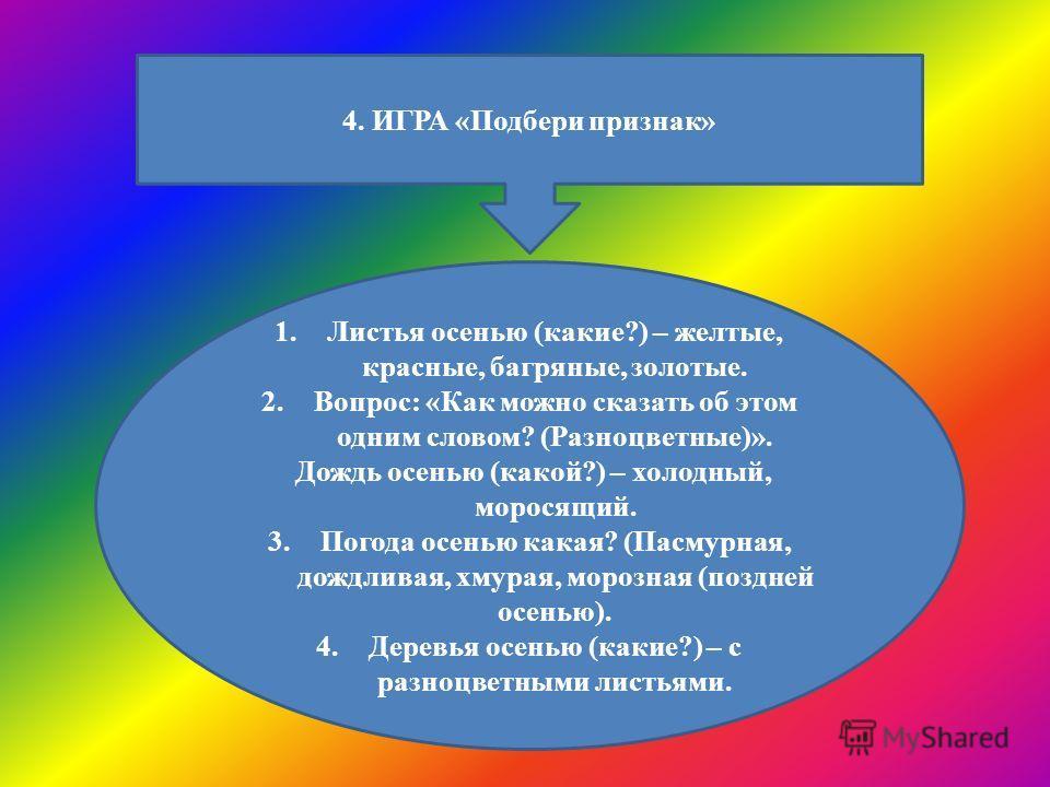 4. ИГРА «Подбери признак» 1.Листья осенью (какие?) – желтые, красные, багряные, золотые. 2.Вопрос: «Как можно сказать об этом одним словом? (Разноцветные)». Дождь осенью (какой?) – холодный, моросящий. 3.Погода осенью какая? (Пасмурная, дождливая, хм