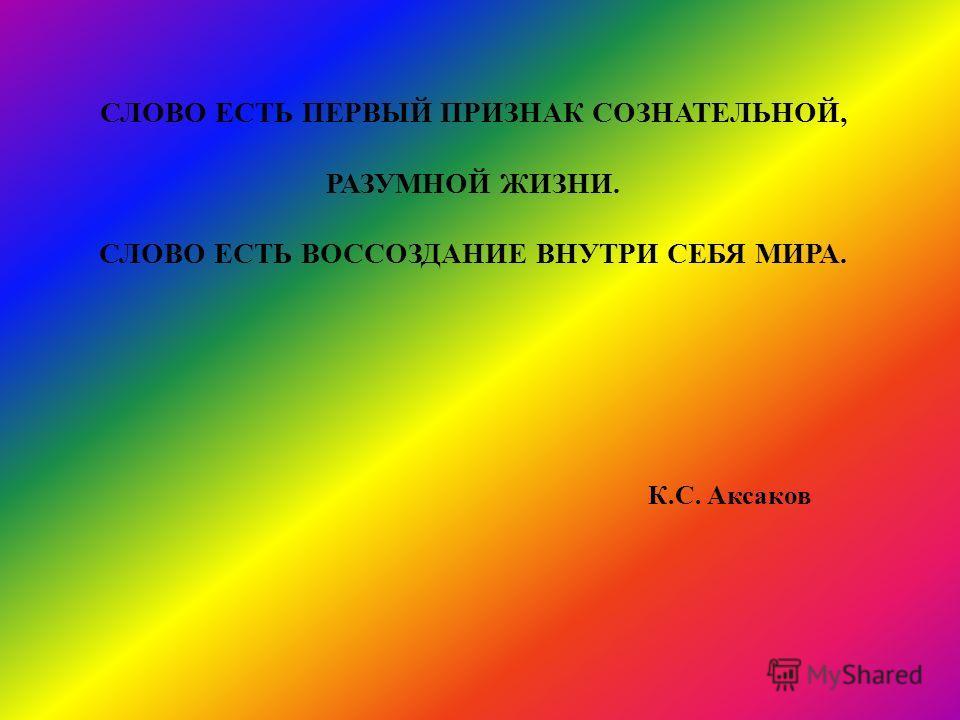 СЛОВО ЕСТЬ ПЕРВЫЙ ПРИЗНАК СОЗНАТЕЛЬНОЙ, РАЗУМНОЙ ЖИЗНИ. СЛОВО ЕСТЬ ВОССОЗДАНИЕ ВНУТРИ СЕБЯ МИРА. К.С. Аксаков