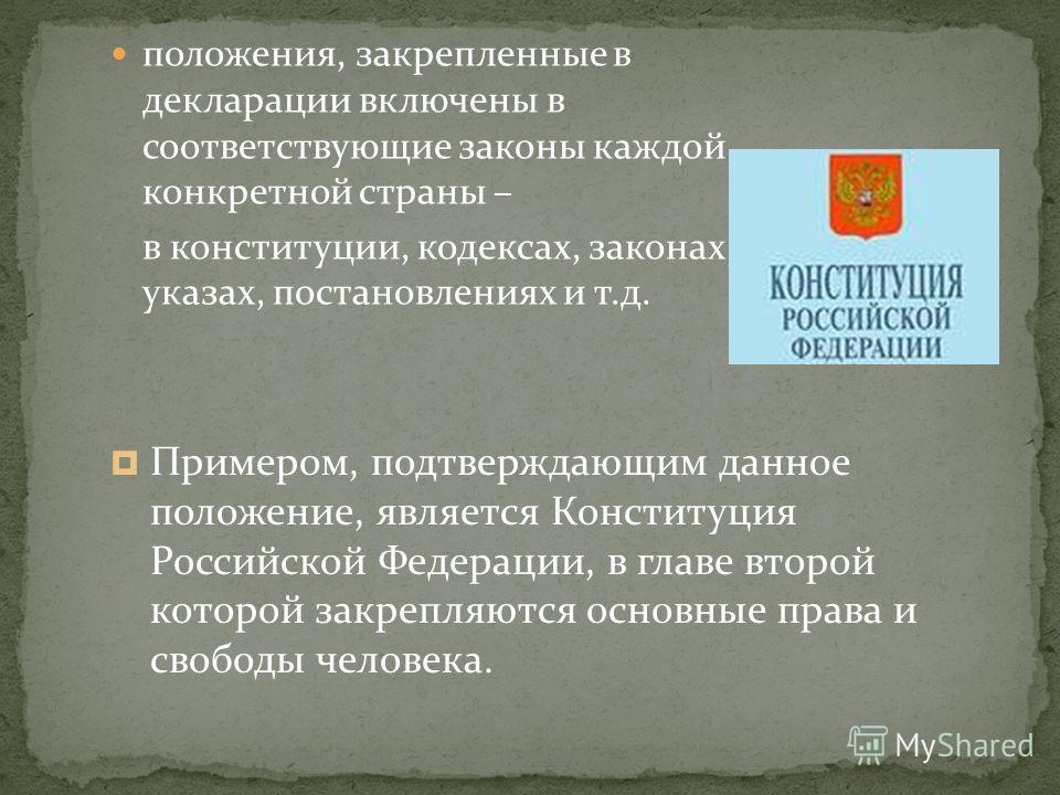 положения, закрепленные в декларации включены в соответствующие законы каждой конкретной страны – в конституции, кодексах, законах, указах, постановлениях и т.д. Примером, подтверждающим данное положение, является Конституция Российской Федерации, в