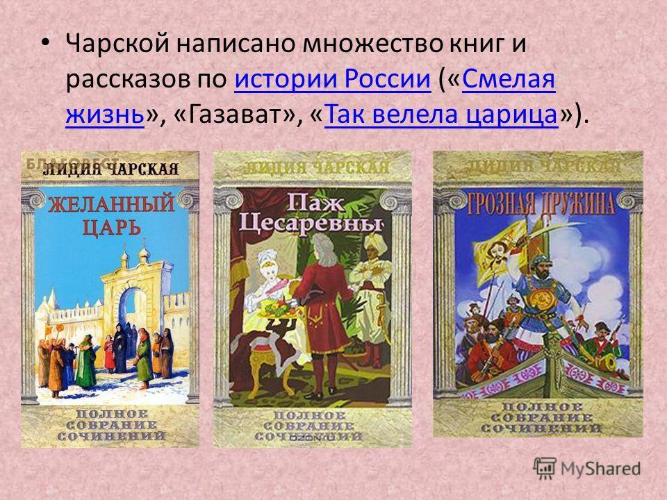 Чарской написано множество книг и рассказов по истории России («Смелая жизнь», «Газават», «Так велела царица»).истории РоссииСмелая жизньТак велела царица