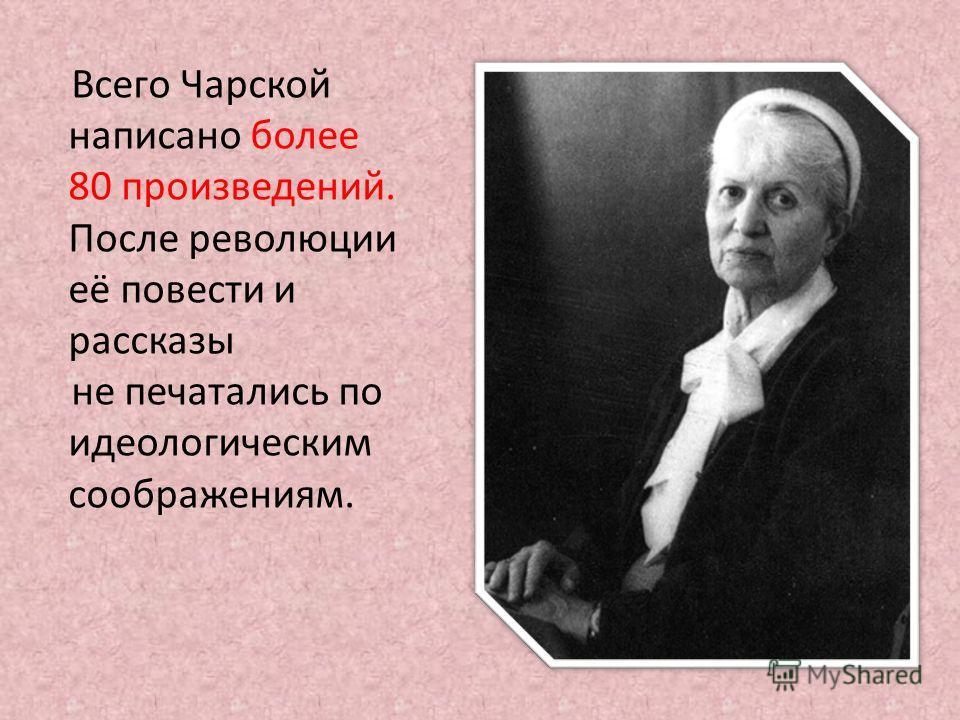 Всего Чарской написано более 80 произведений. После революции её повести и рассказы не печатались по идеологическим соображениям.