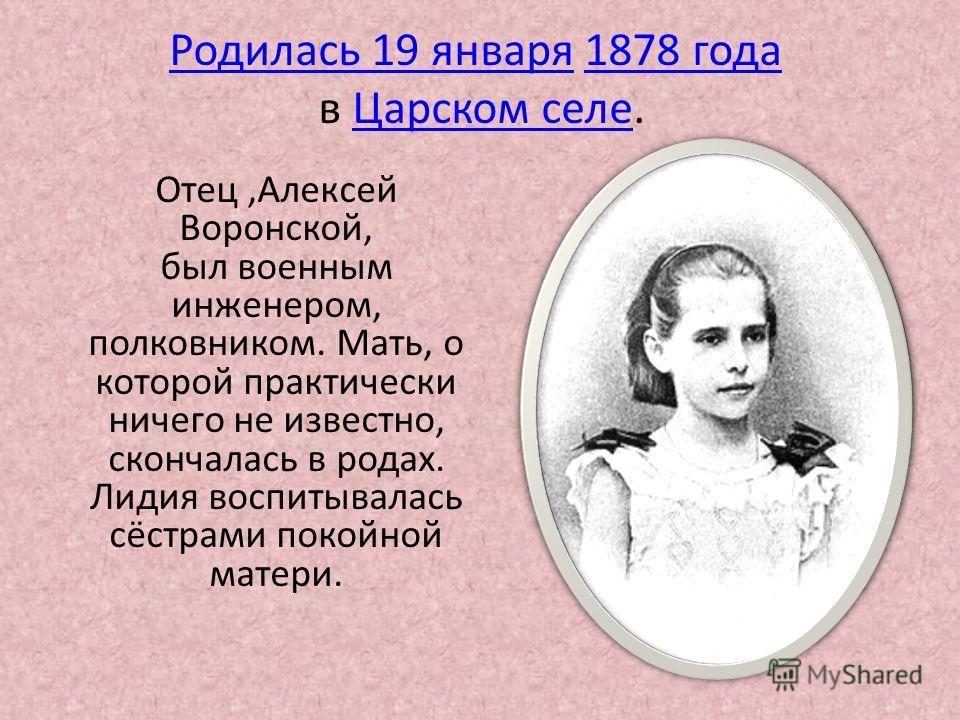 Отец,Алексей Воронской, был военным инженером, полковником. Мать, о которой практически ничего не известно, скончалась в родах. Лидия воспитывалась сёстрами покойной матери. Родилась 19 январяРодилась 19 января 1878 года1878 года в Царском селе.Царск