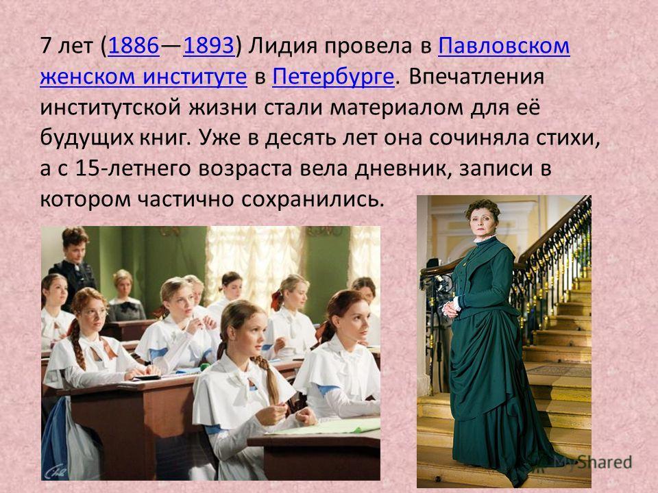 7 лет (18861893) Лидия провела в Павловском18861893Павловском женском институтеженском институте в Петербурге. ВпечатленияПетербурге институтской жизни стали материалом для её будущих книг. Уже в десять лет она сочиняла стихи, а с 15-летнего возраста