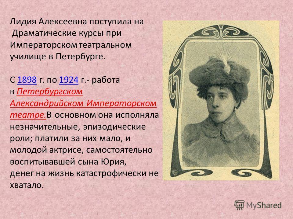 Лидия Алексеевна поступила на Драматические курсы при Императорском театральном училище в Петербурге. С 1898 г. по 1924 г.- работа18981924 в Петербургском Александрийском Императорском театре.В основном она исполняла незначительные, эпизодические рол