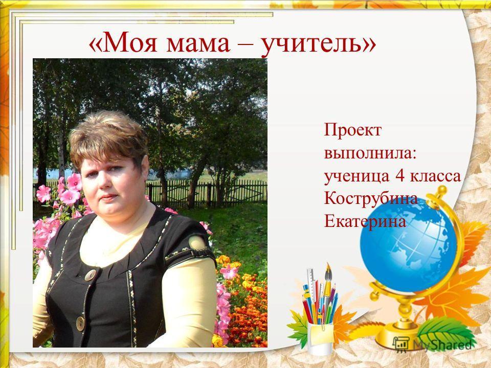 «Моя мама – учитель» Проект выполнила: ученица 4 класса Кострубина Екатерина