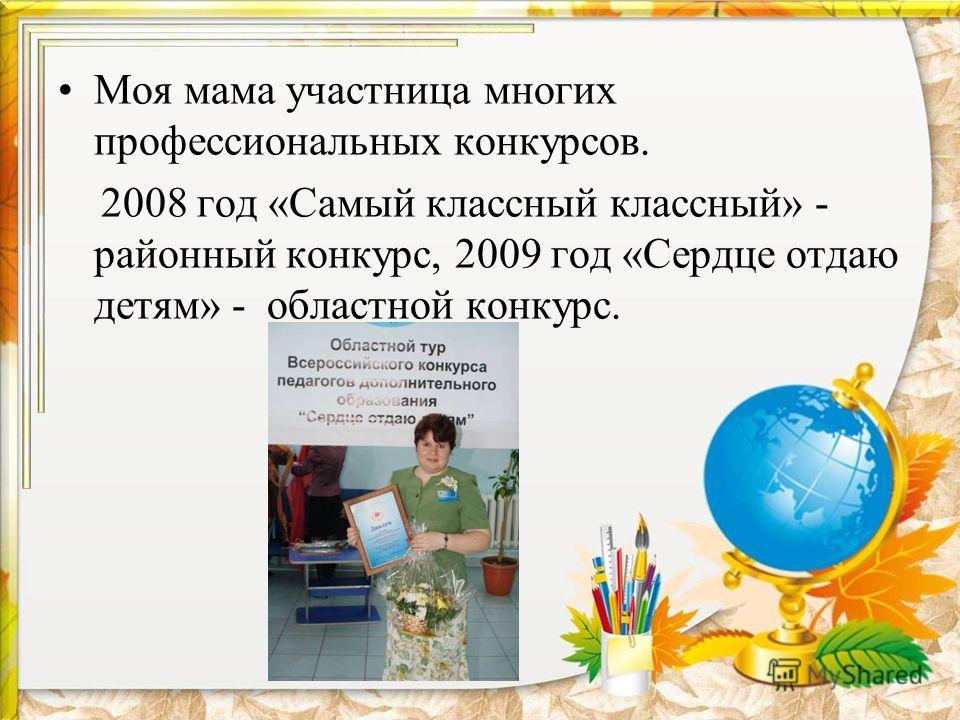 Моя мама участница многих профессиональных конкурсов. 2008 год «Самый классный классный» - районный конкурс, 2009 год «Сердце отдаю детям» - областной конкурс.