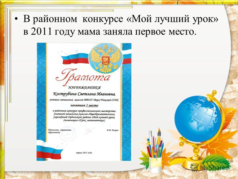 В районном конкурсе «Мой лучший урок» в 2011 году мама заняла первое место.