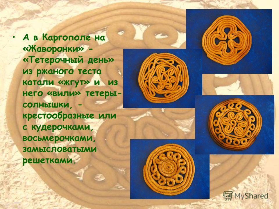 А в Каргополе на «Жаворонки» - «Тетерочный день» из ржаного теста катали «жгут» и из него «вили» тетеры- солнышки, - крестообразные или с кудерочками, восьмерочками, замысловатыми решетками.