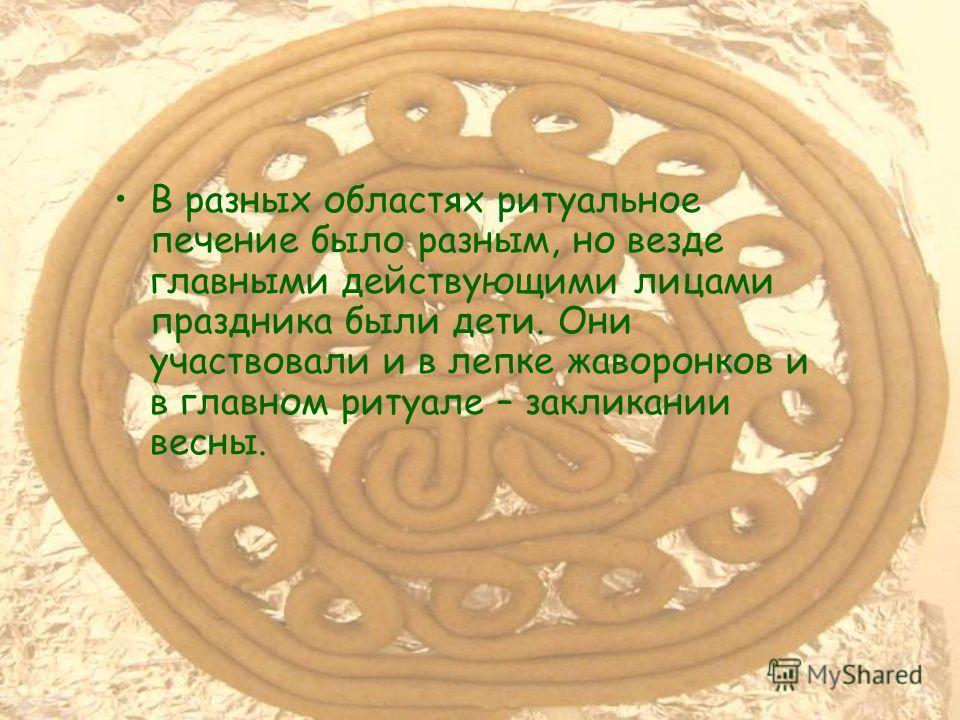 В разных областях ритуальное печение было разным, но везде главными действующими лицами праздника были дети. Они участвовали и в лепке жаворонков и в главном ритуале – закликании весны.