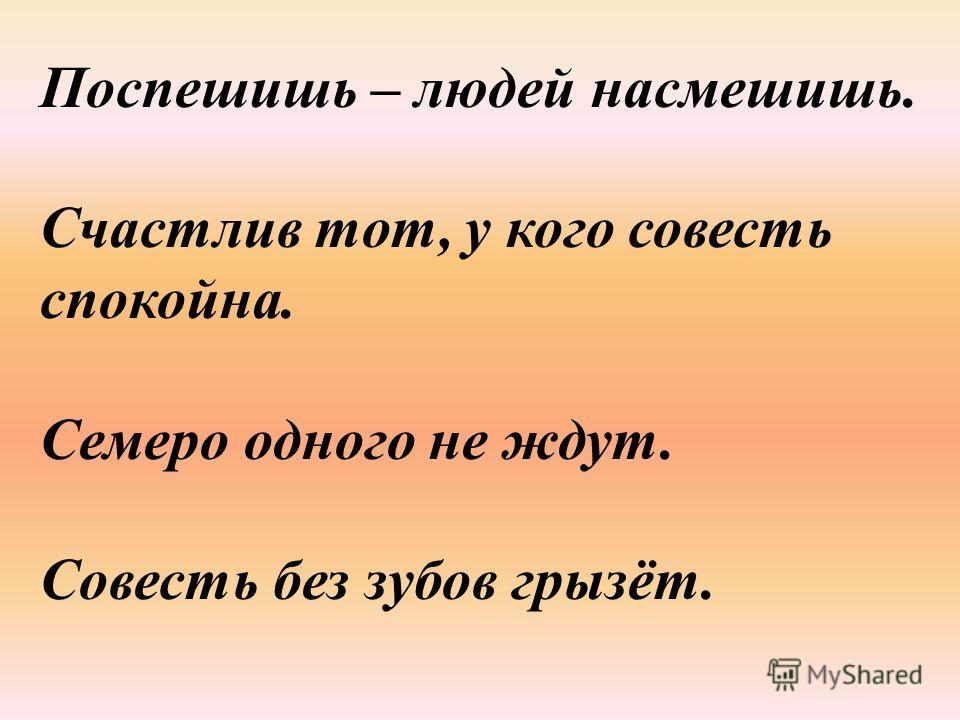 Поспешишь – людей насмешишь. Счастлив тот, у кого совесть спокойна. Семеро одного не ждут. Совесть без зубов грызёт.