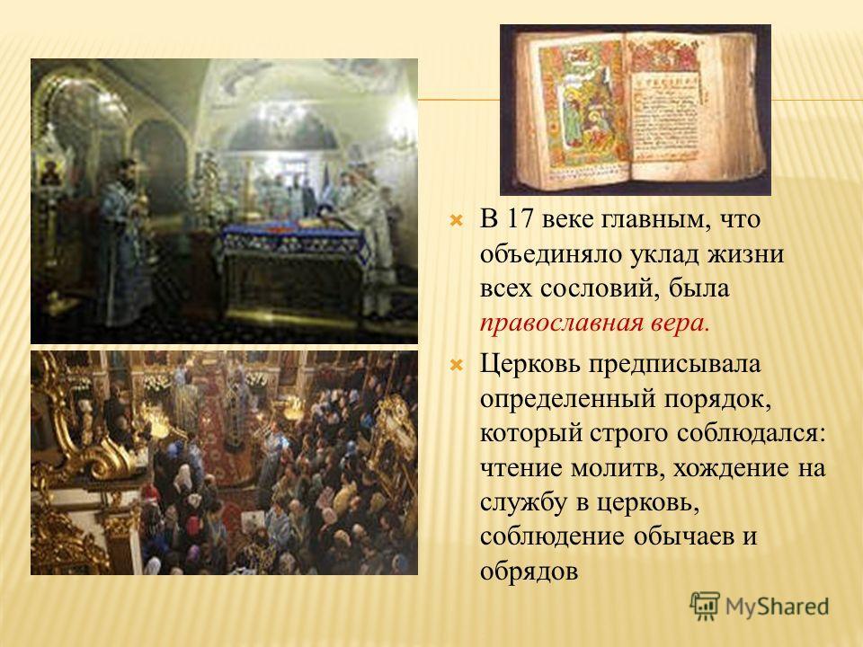 В 17 веке главным, что объединяло уклад жизни всех сословий, была православная вера. Церковь предписывала определенный порядок, который строго соблюдался: чтение молитв, хождение на службу в церковь, соблюдение обычаев и обрядов
