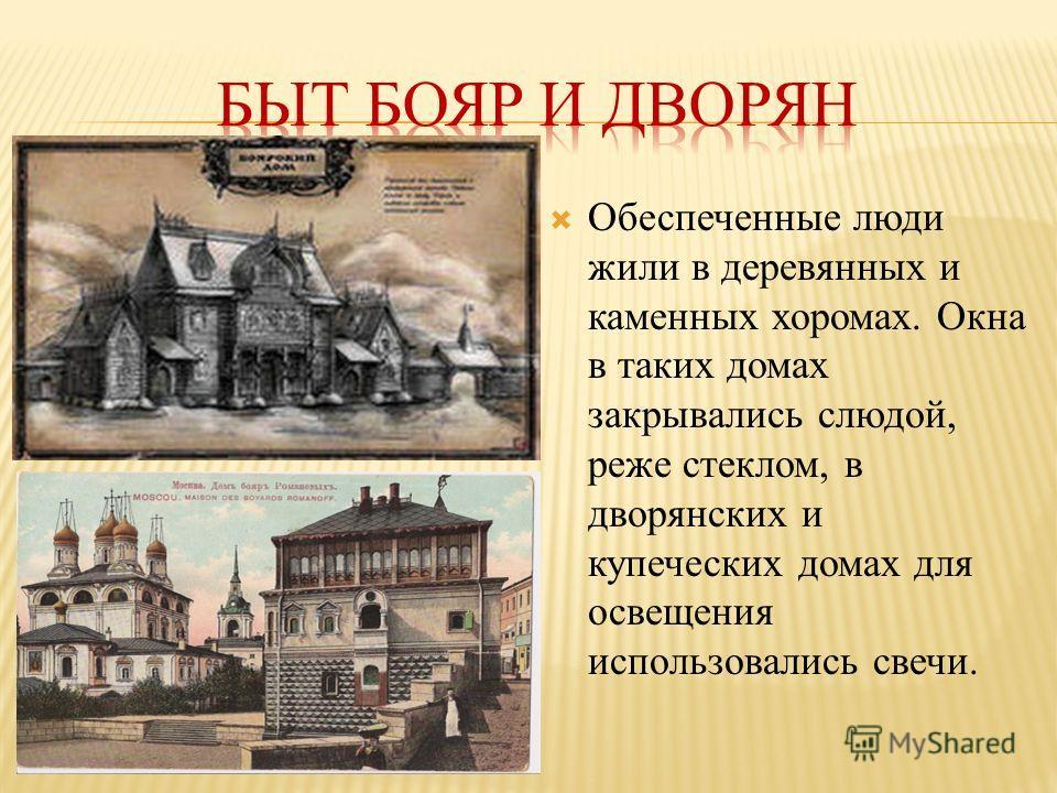Обеспеченные люди жили в деревянных и каменных хоромах. Окна в таких домах закрывались слюдой, реже стеклом, в дворянских и купеческих домах для освещения использовались свечи.