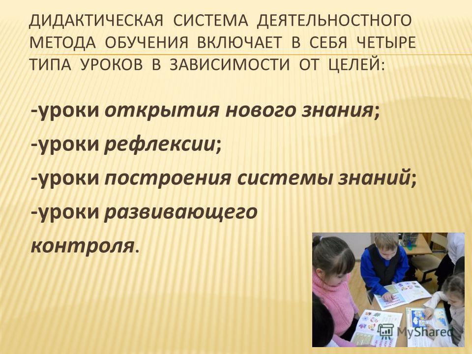 ДИДАКТИЧЕСКАЯ СИСТЕМА ДЕЯТЕЛЬНОСТНОГО МЕТОДА ОБУЧЕНИЯ ВКЛЮЧАЕТ В СЕБЯ ЧЕТЫРЕ ТИПА УРОКОВ В ЗАВИСИМОСТИ ОТ ЦЕЛЕЙ: -уроки открытия нового знания; -уроки рефлексии; -уроки построения системы знаний; -уроки развивающего контроля.