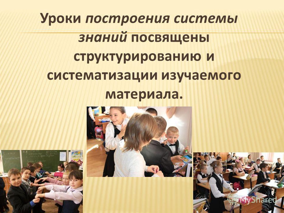 Уроки построения системы знаний посвящены структурированию и систематизации изучаемого материала.