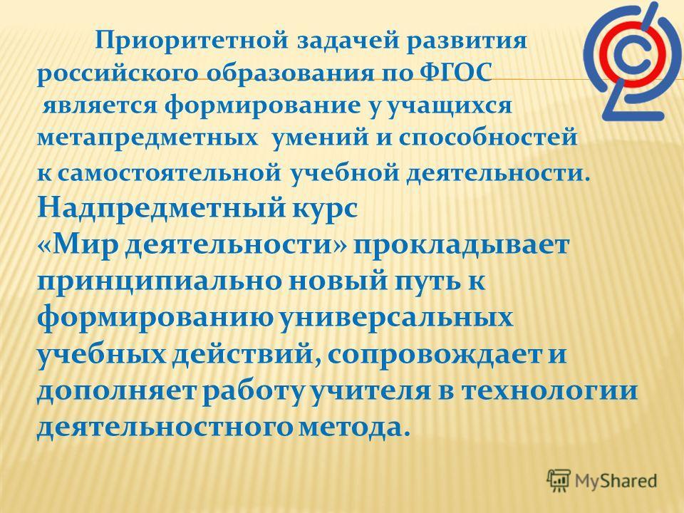 Приоритетной задачей развития российского образования по ФГОС является формирование у учащихся метапредметных умений и способностей к самостоятельной учебной деятельности. Надпредметный курс «Мир деятельности» прокладывает принципиально новый путь к