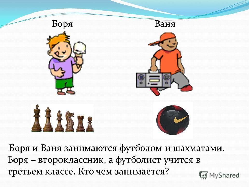 Боря и Ваня занимаются футболом и шахматами. Боря – второклассник, а футболист учится в третьем классе. Кто чем занимается? БоряВаня