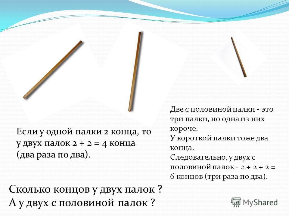 Сколько концов у двух палок ? А у двух с половиной палок ? Если у одной палки 2 конца, то у двух палок 2 + 2 = 4 конца (два раза по два). Две с половиной палки - это три палки, но одна из них короче. У короткой палки тоже два конца. Следовательно, у