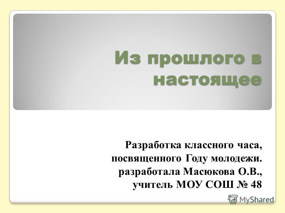 Из прошлого в настоящее Разработка классного часа, посвященного Году молодежи. разработала Масюкова О.В., учитель МОУ СОШ 48