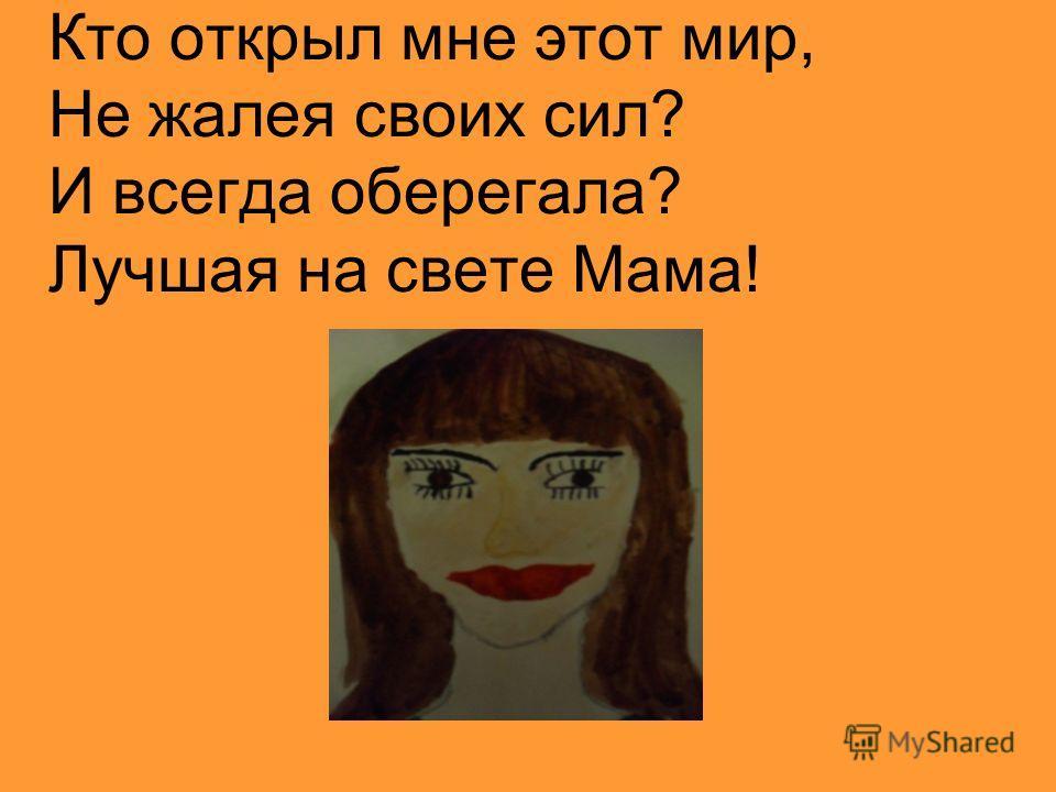 Кто открыл мне этот мир, Не жалея своих сил? И всегда оберегала? Лучшая на свете Мама!