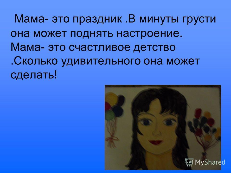 Мама- это праздник.В минуты грусти она может поднять настроение. Мама- это счастливое детство.Сколько удивительного она может сделать!