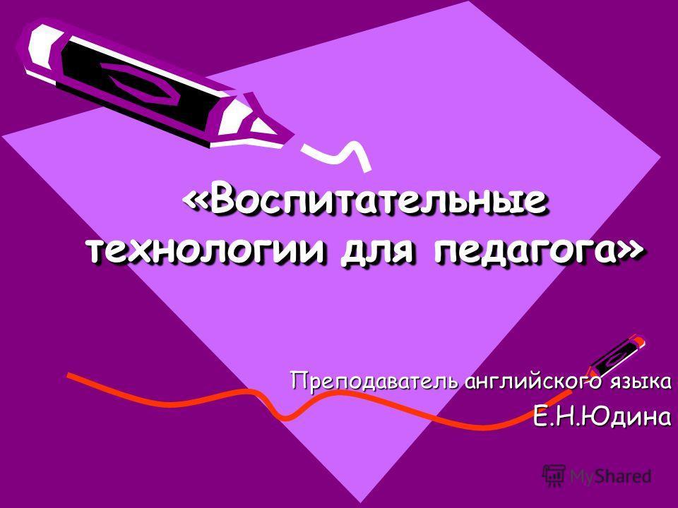«Воспитательные технологии для педагога» Преподаватель английского языка Е.Н.Юдина