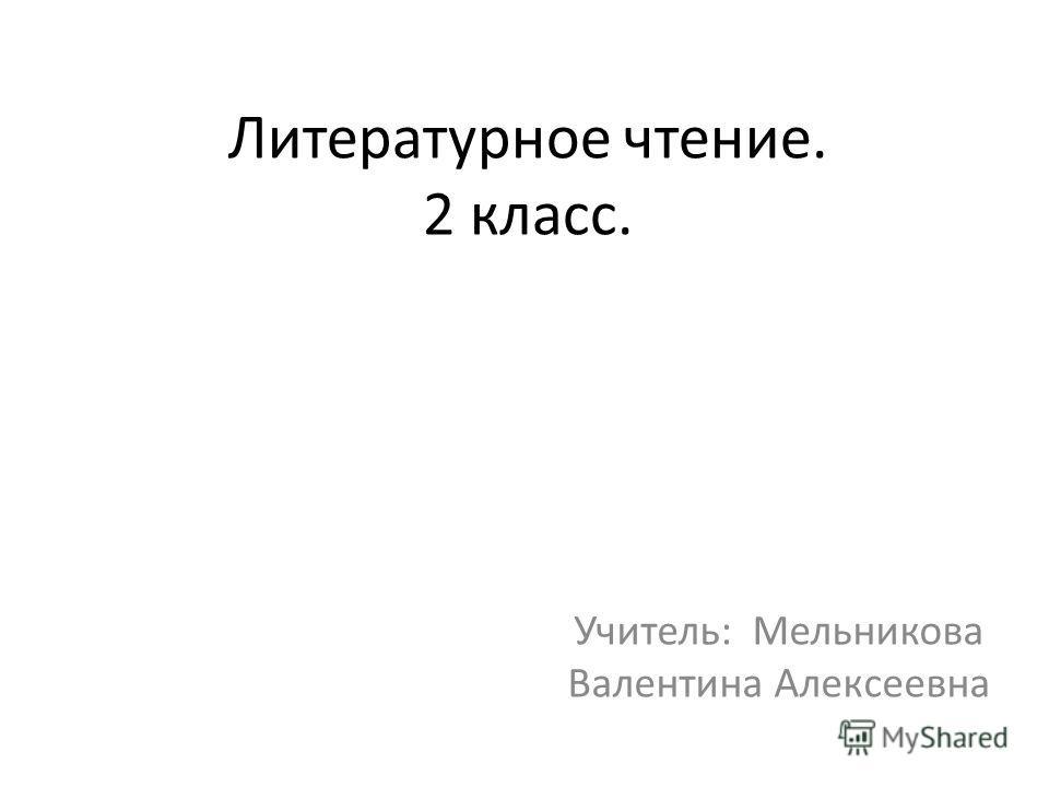 Литературное чтение. 2 класс. Учитель: Мельникова Валентина Алексеевна