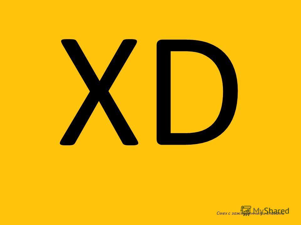 XD Смех с зажмуренными глазами