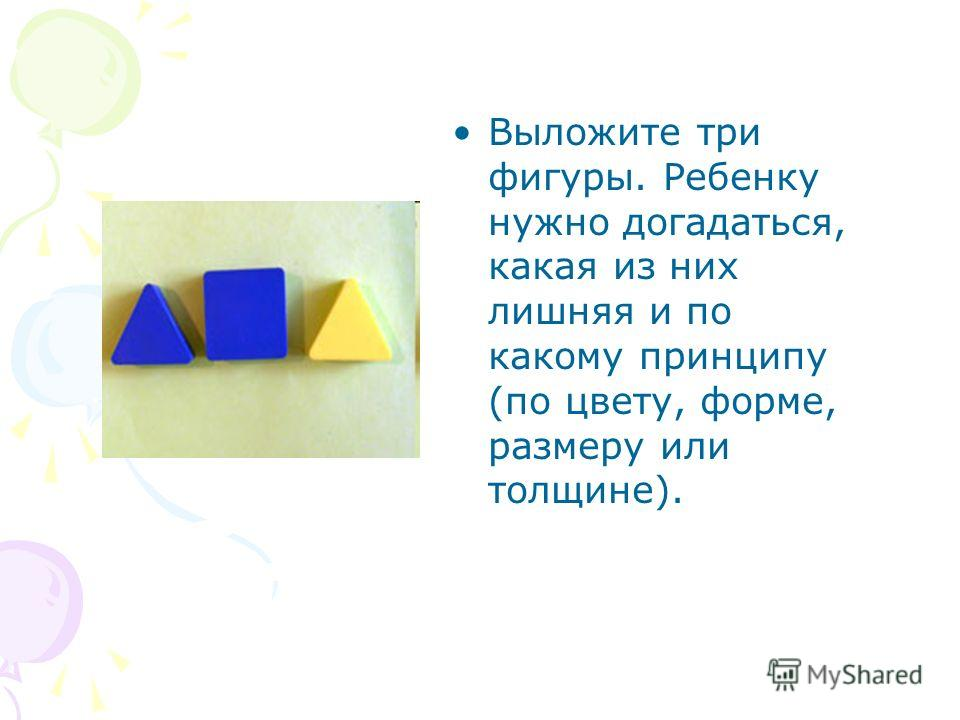 Выложите три фигуры. Ребенку нужно догадаться, какая из них лишняя и по какому принципу (по цвету, форме, размеру или толщине).