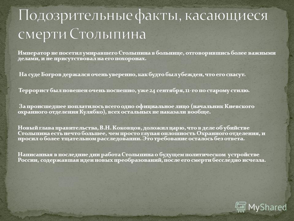 Император не посетил умиравшего Столыпина в больнице, отговорившись более важными делами, и не присутствовал на его похоронах. На суде Богров держался очень уверенно, как будто был убежден, что его спасут. Террорист был повешен очень поспешно, уже 24