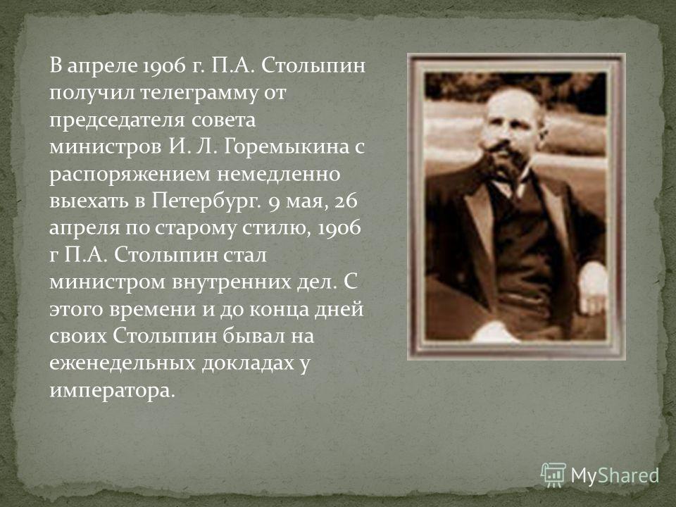 В апреле 1906 г. П.А. Столыпин получил телеграмму от председателя совета министров И. Л. Горемыкина с распоряжением немедленно выехать в Петербург. 9 мая, 26 апреля по старому стилю, 1906 г П.А. Столыпин стал министром внутренних дел. С этого времени