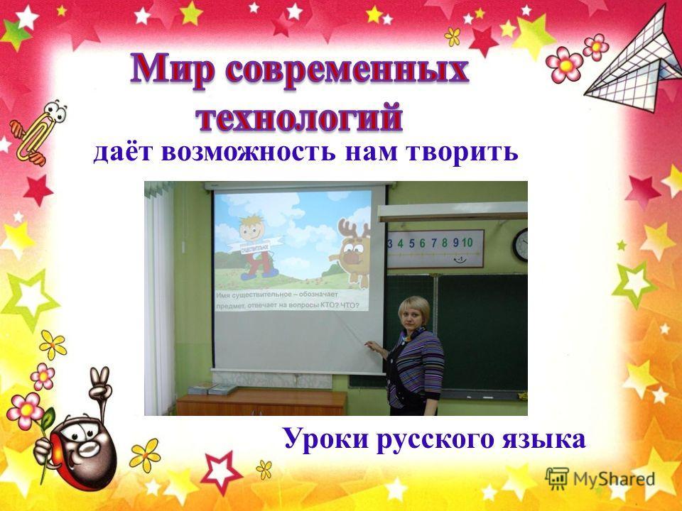 даёт возможность нам творить Уроки русского языка