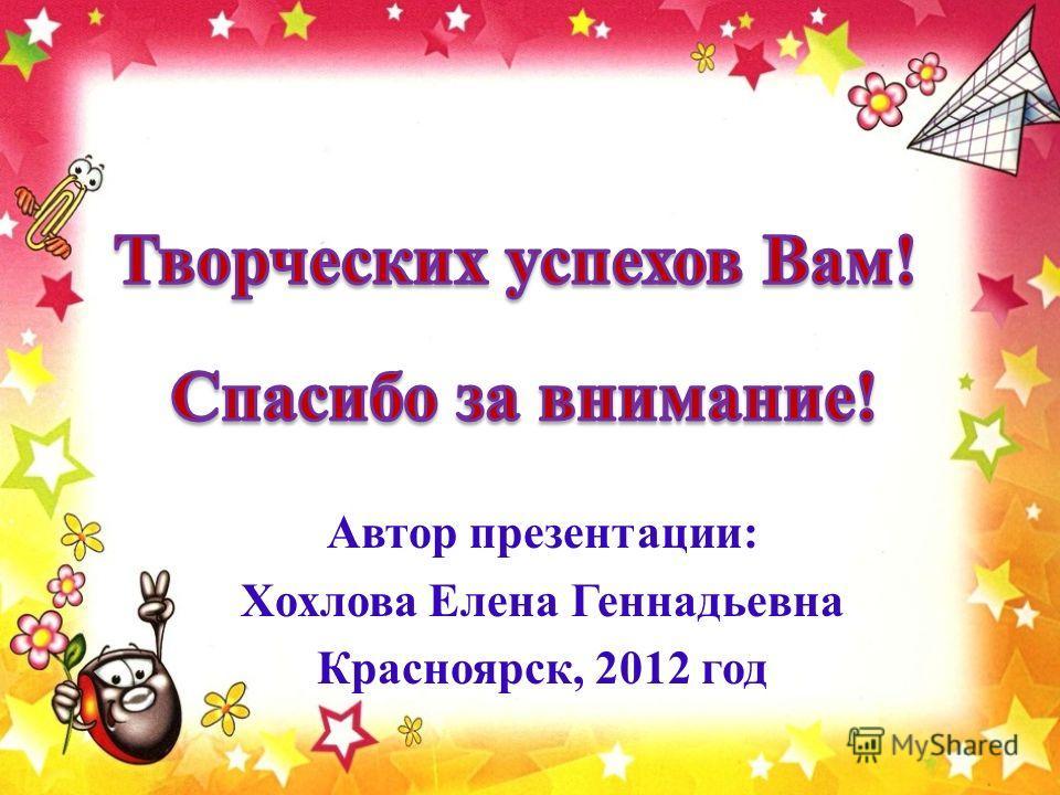 Автор презентации: Хохлова Елена Геннадьевна Красноярск, 2012 год