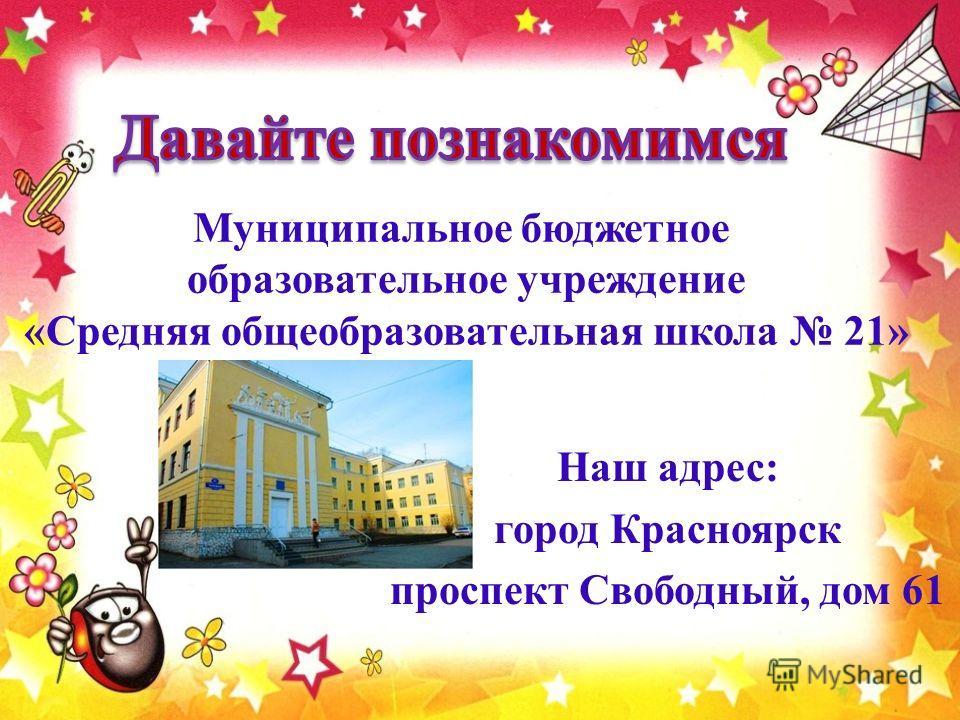 Муниципальное бюджетное образовательное учреждение «Средняя общеобразовательная школа 21» Наш адрес: город Красноярск проспект Свободный, дом 61