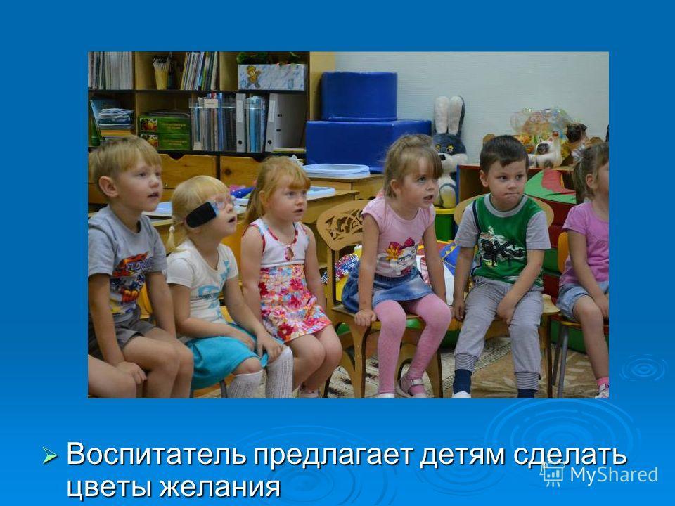 Воспитатель предлагает детям сделать цветы желания Воспитатель предлагает детям сделать цветы желания