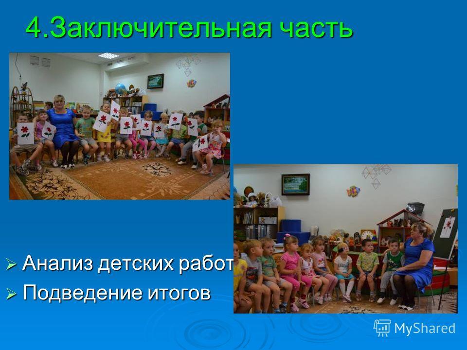 4.Заключительная часть Анализ детских работ Анализ детских работ Подведение итогов Подведение итогов