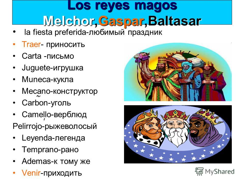 Los reyes magos Melchor,Gaspar,Baltasar la fiesta preferida-любимый праздник Traer- приносить Carta -письмо Juguete-игрушка Muneca-кукла Mecano-конструктор Carbon-уголь Camello-верблюд Pelirrojo-рыжеволосый Leyenda-легенда Temprano-рано Ademas-к тому