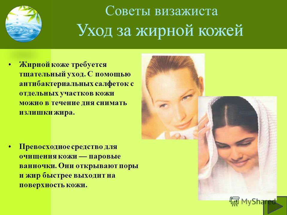 Жирной коже требуется тщательный уход. С помощью антибактериальных салфеток с отдельных участков кожи можно в течение дня снимать излишки жира. Превосходное средство для очищения кожи паровые ванночки. Они открывают поры и жир быстрее выходит на пове