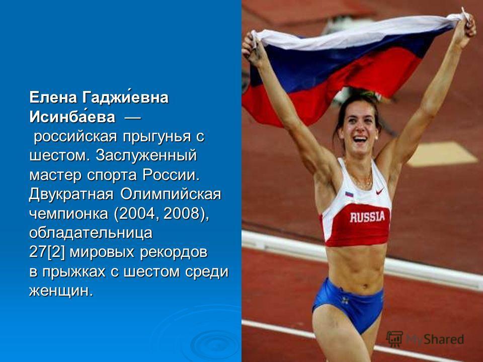 Елена Гаджи́евна Исинба́ева российская прыгунья с шестом. Заслуженный мастер спорта России. Двукратная Олимпийская чемпионка (2004, 2008), обладательница 27[2] мировых рекордов в прыжках с шестом среди женщин.